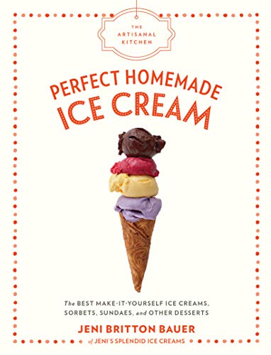 The Artisanal Kitchen: Perfect Homemade Ice Cream: The Best Make-It-Yourself Ice Creams, Sorbets, Sundaes, and Other Desserts by Jeni Britton Bauer