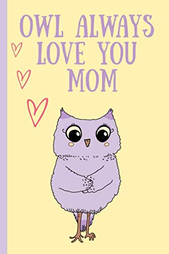 Owl always love you Mom: Notebook, Blank Journal, cute gift for Mothers day or Birthday.(great alternative to a card) -