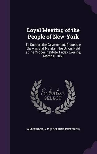 Loyal Meeting of the People of New-York: To Support the Government, Prosecute the war, and Maintain the Union, Held at the Cooper Institute, Friday Evening, March 6, 1863