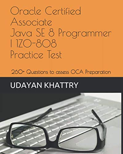 Oracle Certified Associate Java SE 8 Programmer I 1Z0-808 Practice Tests: 260+ Questions to assess your OCA preparation (Java Certification) (Oca Ocp Java Se 8 Programmer Practice Tests)