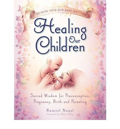 [ Healing Our Children: Because Your New Baby Matters! Sacred Wisdom for Preconception, Pregnancy, Birth and Parenting (Ages 0-6) Nagel, Ramiel ( Author ) ] { Paperback } 2008