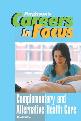 Complementary and Alternative Health Care, Third Edition (Ferguson's Careers in Focus)