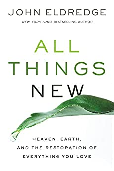 All Things New: Heaven, Earth, and the Restoration of Everything You Love by [Eldredge, John]