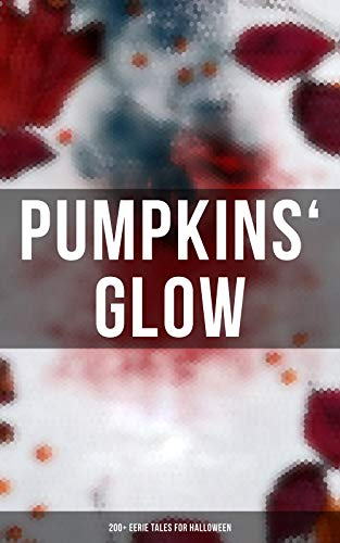 Pumpkins' Glow: 200+ Eerie Tales for Halloween: Horror Classics, Mysterious Cases, Gothic Novels, Monster Tales & Supernatural Stories: Sweeney Todd, The ... Dracula, Sleepy Hollow, From Beyond... -