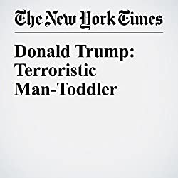 Donald Trump: Terroristic Man-Toddler
