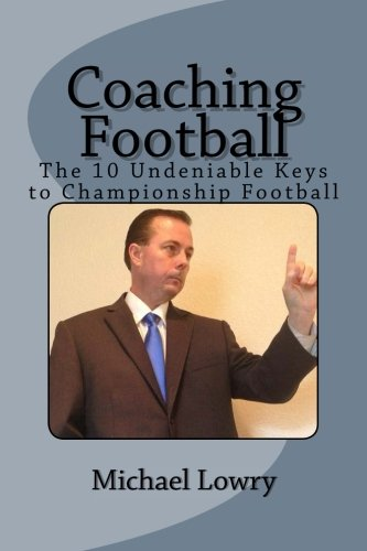Coaching Football: The 10 Undeniable Keys to Championship Football