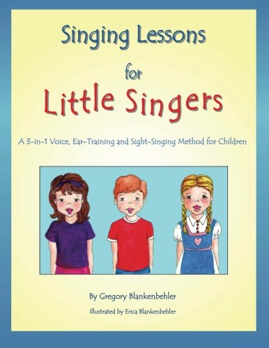 Singing Lessons for Little Singers: A 3-in-1 Voice, Ear-Training and Sight-Singing Method for Children: A 3-in-1 Voice, Ear-Training and Sight-Singing Method for Children