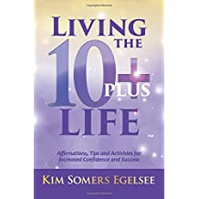 Living the 10+ Life: Affirmations, Tips and Activities for Increased Confidence and Success