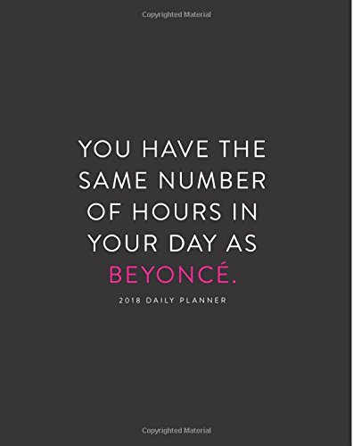 2018 Daily Planner: You Have the Same Number of Hours in Your Day as Beyonce; 8x10 12 Month Planner (2018 Daily, Weekly and Monthly Planner, Agenda, Organizer and Calendar)