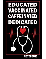 Educated Vaccinated Caffeinated Dedicated : Notebook: Funny Nurses Gift Journal / 100 Blank Lined Pages 6 x 9 Inches.