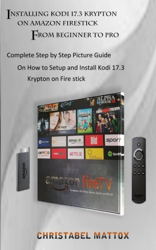 Installing Kodi 17.3 Krypton on Amazon Firestick From Beginner to Pro: Complete Step by Step Picture Guide on How to Setup and Install Kodi  17.3 Krypton on Fire stick