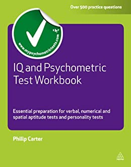 IQ and Psychometric Test Workbook: Essential Preparation for Verbal Numerical and Spatial Aptitude Tests and Personality Tests (Testing Series) by [Carter, Philip]