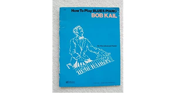 How to Play Blues Piano (For the Advanced Pianist): Bob Kail: Amazon