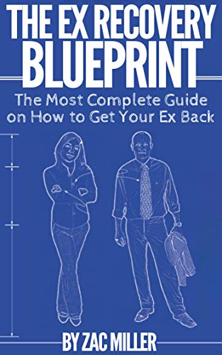 The Ex Recovery Blueprint: The Most Complete Guide on How to Get Your Ex Back (The No Contact Rule To Get Her Back)
