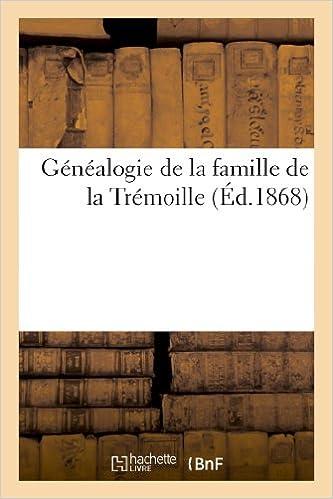 Lire Généalogie de la famille de la Trémoille et descendance d'icelle de quelques familles Poitevines pdf