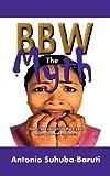 Bbw, the Myth, Antonio Suhuba-Baruti, 1468534904