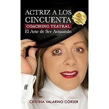 Actriz A Los Cincuenta: Coaching Teatral El Arte de Ser Actuando. Herramienta Para la Transformación del Ser (Spanish Edition)