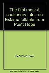 The first man: A cautionary tale : an Eskimo folktale from Point Hope