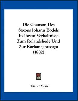 Die Chanson Des Saxons Johann Bodels in Ihrem Verhaltnisse Zum Rolandsliede Und Zur Karlamagnussaga (1882)