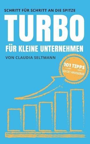 Turbo für kleine Unternehmen: Schritt für Schritt an die Spitze: 101 Tipps