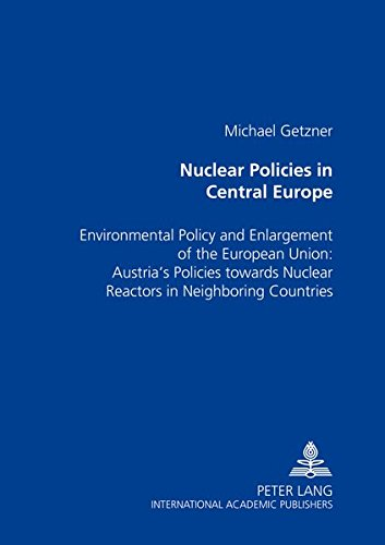 (Nuclear Policies in Central Europe: Environmental Policy and Enlargement of the European Union: Austria's Policies towards Nuclear Reactors in Neighboring Countries)