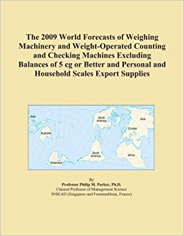 The 2009 World Forecasts of Weighing Machinery and Weight-Operated Counting and Checking Machines Excluding Balances of 5 cg or Better and Personal and Household Scales Export Supplies