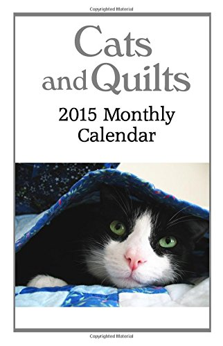 Cats and Quilts 2015 Monthly Calendar: 12 Months of Cute Kitties Snuggled in Quilts and in the Sewing Room