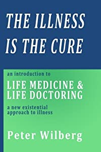 The Illness is the Cure - 2nd extended edition: an introduction to Life Medicine and Life Doctoring - a new existential approach to illness