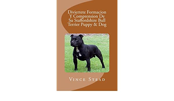 Diviertete Formacion Y Comprension De Su Staffordshire Bull Terrier Puppy & Dog (Spanish Edition) - Kindle edition by Vince Stead.