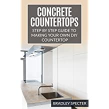 Concrete Countertops: Step by Step Guide to Making Your Own Diy Countertop: Simple and Easy!