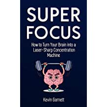 Super Focus: How to Turn Your Brain into a Laser-Sharp Concentration Machine (Master Productivity Series Book 3)