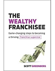 The Wealthy Franchisee: Game-Changing Steps to Becoming a Thriving Franchise Superstar