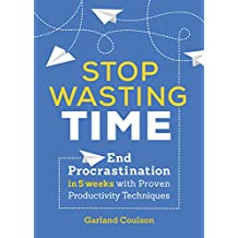 Stop Wasting Time: End Procrastination in 5 Weeks with Proven Productivity Techniques