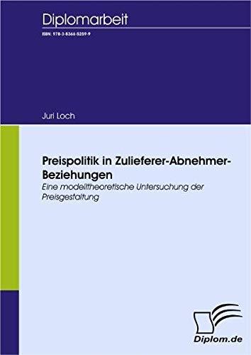 Preispolitik In Zulieferer Abnehmer Beziehungen. Eine Modelltheoretische Untersuchung Der Preisgestaltung