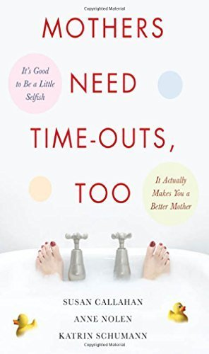Mothers Need Time-Outs, Too: It's Good to be a Little Selfish--It Actually Makes You a Better Mother by Callahan, Susan, Nolen, Anne, Schumann, Katrin (2008) Paperback