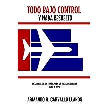 Todo bajo control y nada resuelto: Memorias de mi trabajo en la Aviación Civil Cubana (1968-1979) (Spanish Edition)