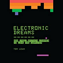 Electronic Dreams: How 1980s Britain Learned to Love the Computer Audiobook by Tom Lean Narrated by Mark Meadows