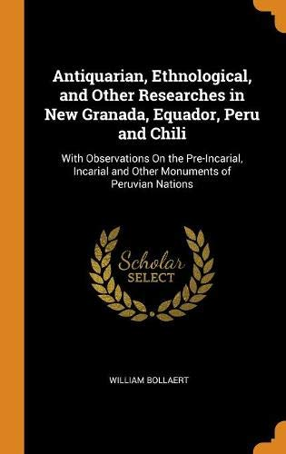 Antiquarian, Ethnological, and Other Researches in New Granada, Equador, Peru and Chili: With Observations On the Pre-Incarial, Incarial and Other Monuments of Peruvian Nations