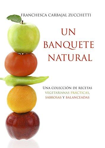 Un Banquete Natural: Una Colección de Recetas Vegetarianas Prácticas, Sabrosas y Balanceadas (Spanish