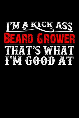 I'm A Kick Ass Beard Grower That's What I'm Good At: Big Beard Dad Granddad Man Boyfriend Husband   Blank Lined Notebook to Write In for Notes, To Do ... Journal, Funny Gift   100 Pages 9x6 Ruled