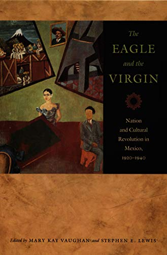 The Eagle and the Virgin: Nation and Cultural Revolution in Mexico, 1920-1940