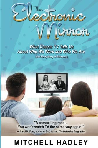 The Electronic Mirror: What Classic TV Tells Us About Who We Were and Who We Are (and Everything In-Between!) (Television Electronics)