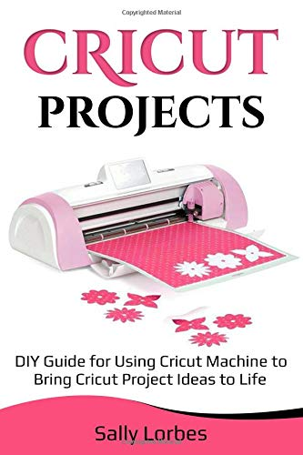 Pdf Crafts Cricut Projects: DIY Guide for Using Cricut Machine to Bring Cricut Project Ideas to Life