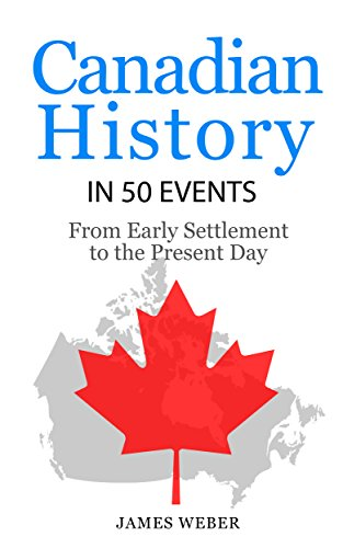 History: Canadian History in 50 Events: From Early Settlement to the Present Day (Canadian History For Dummies, Canada History, History Books) (History in 50 Events Series Book 12) (A History Of Canada)