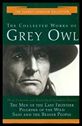 The Collected Works of Grey Owl: Three Complete and Unabridged Canadian Classics: The Men of the Last Frontier, Pilgrims of the Wild, Sajo and the Beaver People