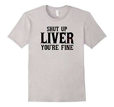 Shut Up Liver, You're Fine T-Shirt - Funny Drinking T-Shirt