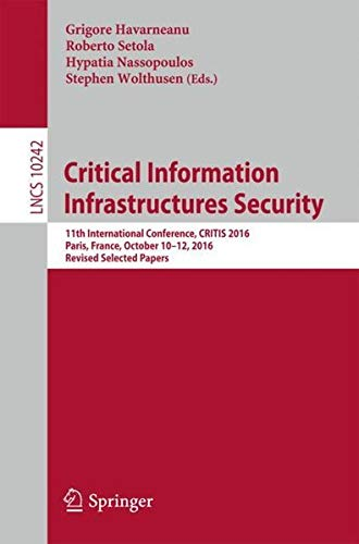 Read Online Critical Information Infrastructures Security: 11th International Conference, CRITIS 2016, Paris, France, October 10–12, 2016, Revised Selected Papers (Lecture Notes in Computer Science) pdf epub
