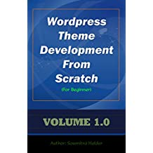 Wordpress Theme Development From Scratch For Beginner: Step by step guide making a WordPress theme (Wordpress eBook Book 1)