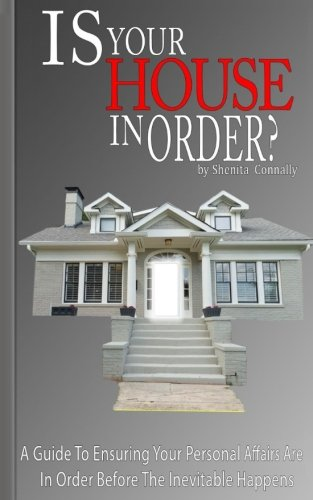 Is Your House In Order?: A Guide To Ensuring Your Personal Affairs Are In Order Before The Inevitable Happens
