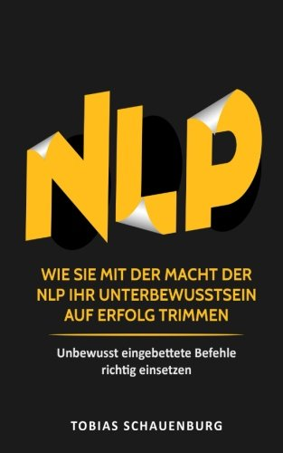 N.L.P: Wie Sie mit der Macht der NLP Ihr Unterbewusstsein auf Erfolg trimmen - Unbewusst eingebettete Befehle richtig einsetzen Taschenbuch – 6. Dezember 2017 Tobias Schauenburg 1981446303